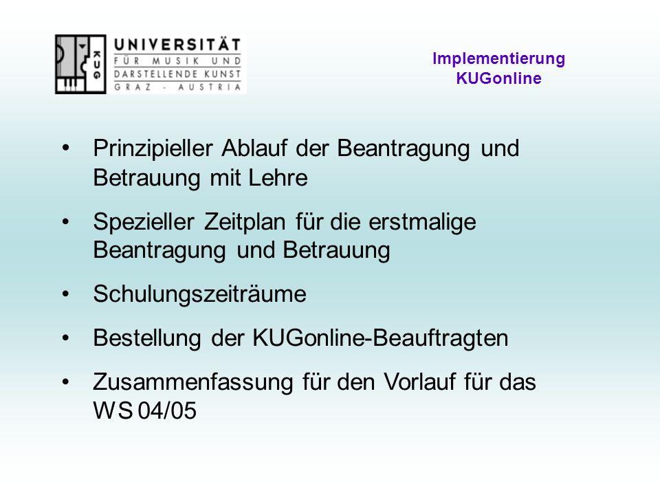 Implementierung KUGonline Prinzipieller Ablauf der Beantragung und Betrauung mit Lehre Spezieller Zeitplan für die erstmalige Beantragung und Betrauung Schulungszeiträume Bestellung der KUGonline-Beauftragten Zusammenfassung für den Vorlauf für das WS 04/05