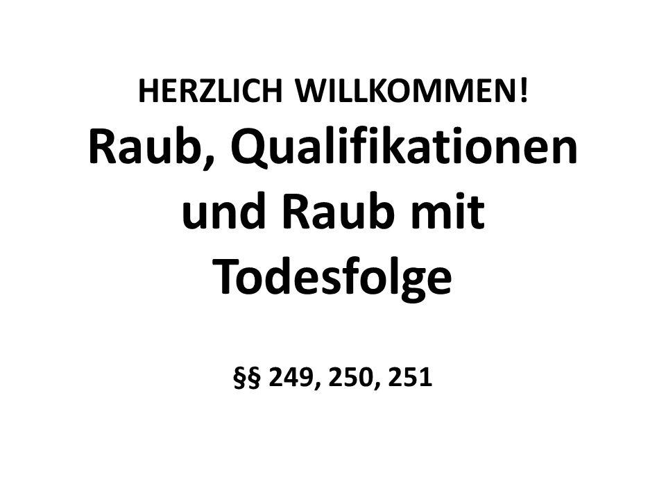 HERZLICH WILLKOMMEN! Raub, Qualifikationen und Raub mit Todesfolge §§ 249, 250, 251
