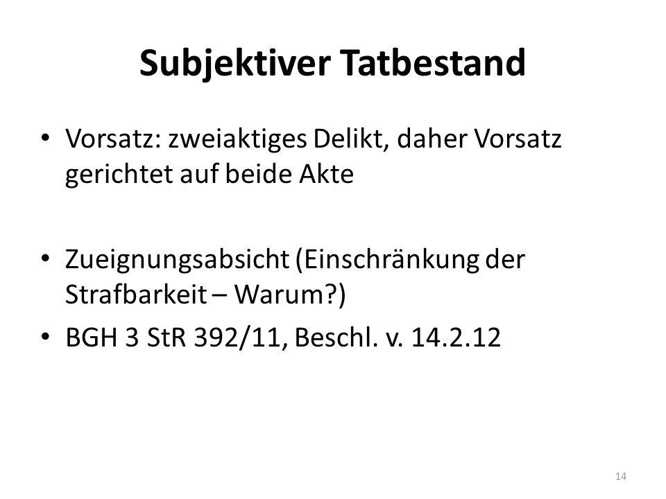 Subjektiver Tatbestand Vorsatz: zweiaktiges Delikt, daher Vorsatz gerichtet auf beide Akte Zueignungsabsicht (Einschränkung der Strafbarkeit – Warum ) BGH 3 StR 392/11, Beschl.