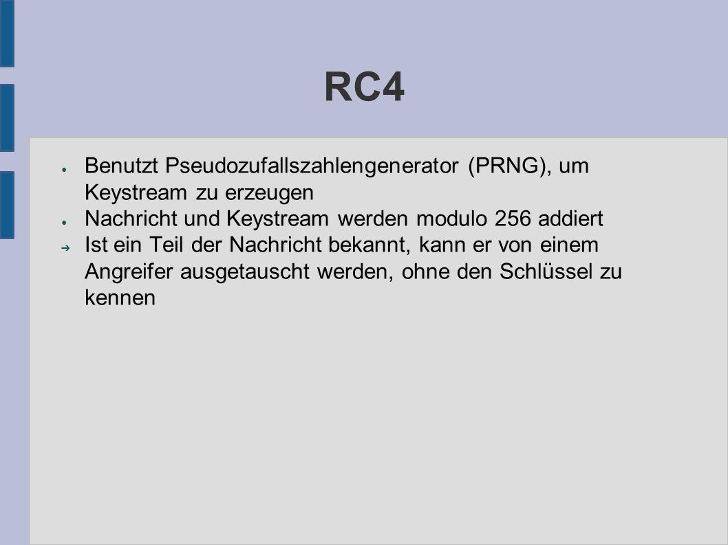 RC4 ● Benutzt Pseudozufallszahlengenerator (PRNG), um Keystream zu erzeugen ● Nachricht und Keystream werden modulo 256 addiert ➔ Ist ein Teil der Nachricht bekannt, kann er von einem Angreifer ausgetauscht werden, ohne den Schlüssel zu kennen