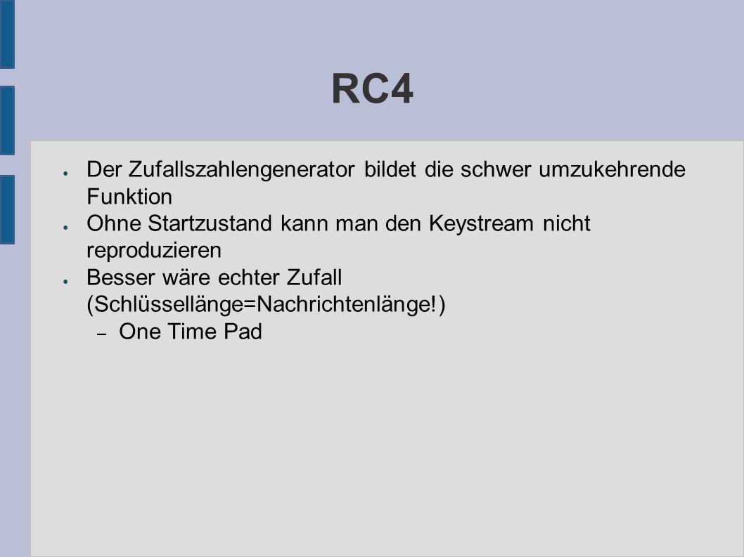 RC4 ● Der Zufallszahlengenerator bildet die schwer umzukehrende Funktion ● Ohne Startzustand kann man den Keystream nicht reproduzieren ● Besser wäre echter Zufall (Schlüssellänge=Nachrichtenlänge!) – One Time Pad