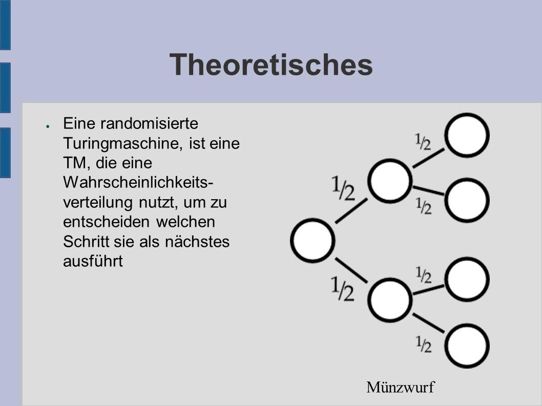 Theoretisches ● Eine randomisierte Turingmaschine, ist eine TM, die eine Wahrscheinlichkeits- verteilung nutzt, um zu entscheiden welchen Schritt sie als nächstes ausführt Münzwurf