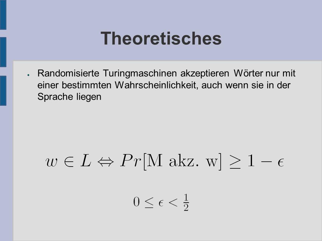 Theoretisches ● Randomisierte Turingmaschinen akzeptieren Wörter nur mit einer bestimmten Wahrscheinlichkeit, auch wenn sie in der Sprache liegen