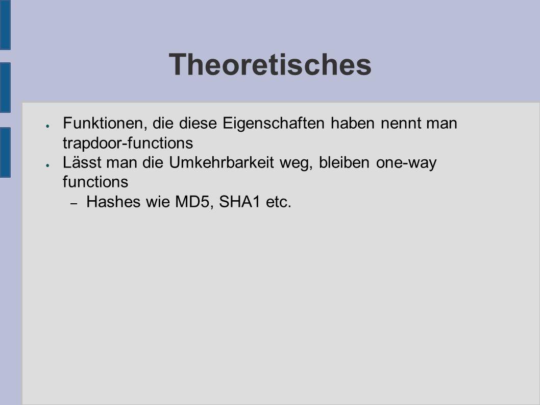 Theoretisches ● Funktionen, die diese Eigenschaften haben nennt man trapdoor-functions ● Lässt man die Umkehrbarkeit weg, bleiben one-way functions – Hashes wie MD5, SHA1 etc.