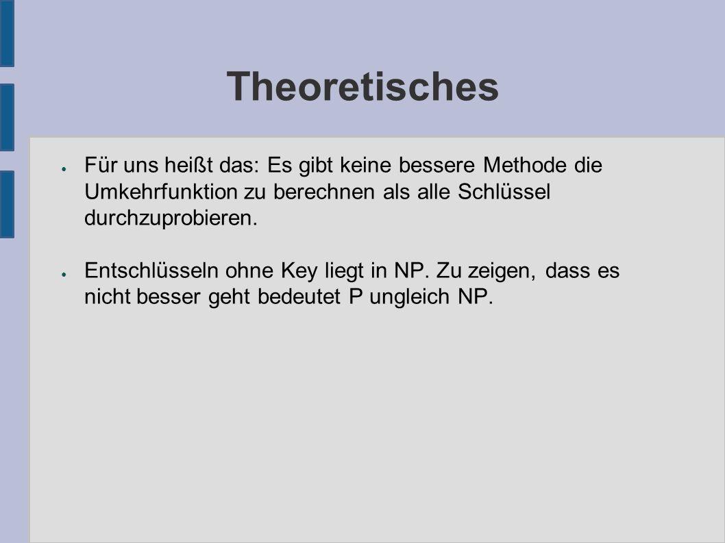 Theoretisches ● Für uns heißt das: Es gibt keine bessere Methode die Umkehrfunktion zu berechnen als alle Schlüssel durchzuprobieren.