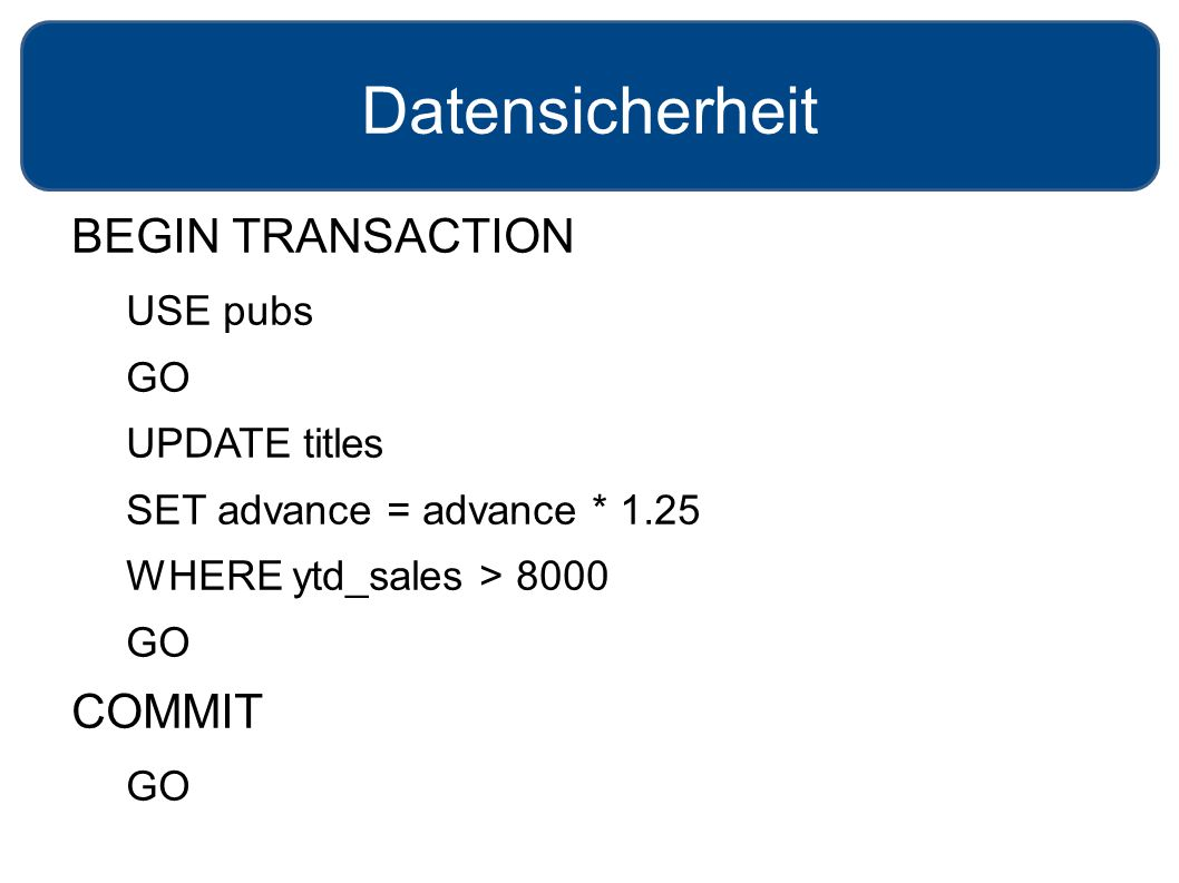 Datensicherheit BEGIN TRANSACTION USE pubs GO UPDATE titles SET advance = advance * 1.25 WHERE ytd_sales > 8000 GO COMMIT GO