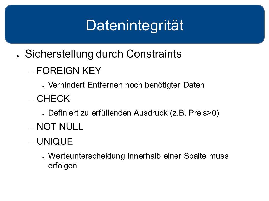 Datenintegrität ● Sicherstellung durch Constraints – FOREIGN KEY ● Verhindert Entfernen noch benötigter Daten – CHECK ● Definiert zu erfüllenden Ausdruck (z.B.