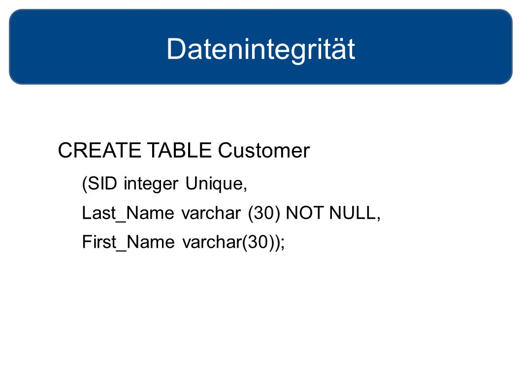 Datenintegrität CREATE TABLE Customer (SID integer Unique, Last_Name varchar (30) NOT NULL, First_Name varchar(30));