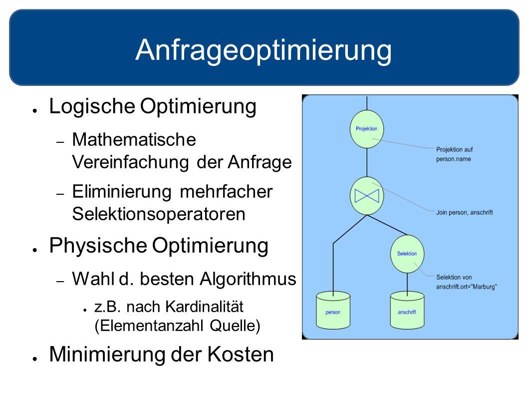 Anfrageoptimierung ● Logische Optimierung – Mathematische Vereinfachung der Anfrage – Eliminierung mehrfacher Selektionsoperatoren ● Physische Optimie