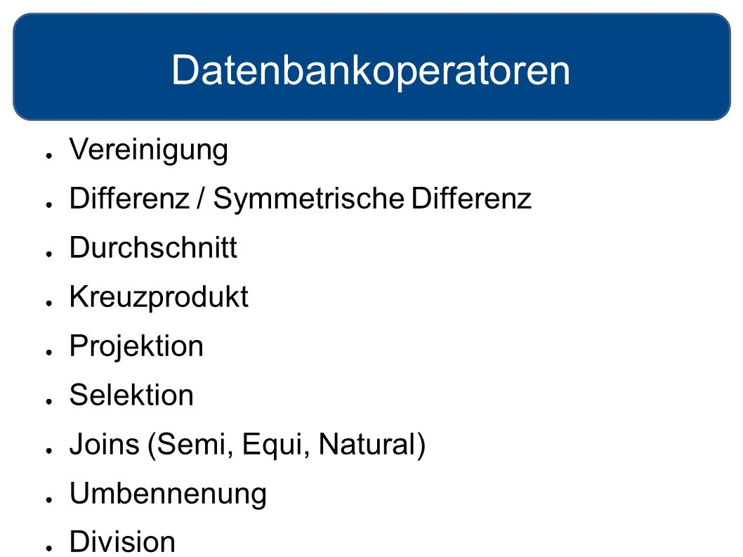 Datenbankoperatoren ● Vereinigung ● Differenz / Symmetrische Differenz ● Durchschnitt ● Kreuzprodukt ● Projektion ● Selektion ● Joins (Semi, Equi, Natural) ● Umbennenung ● Division