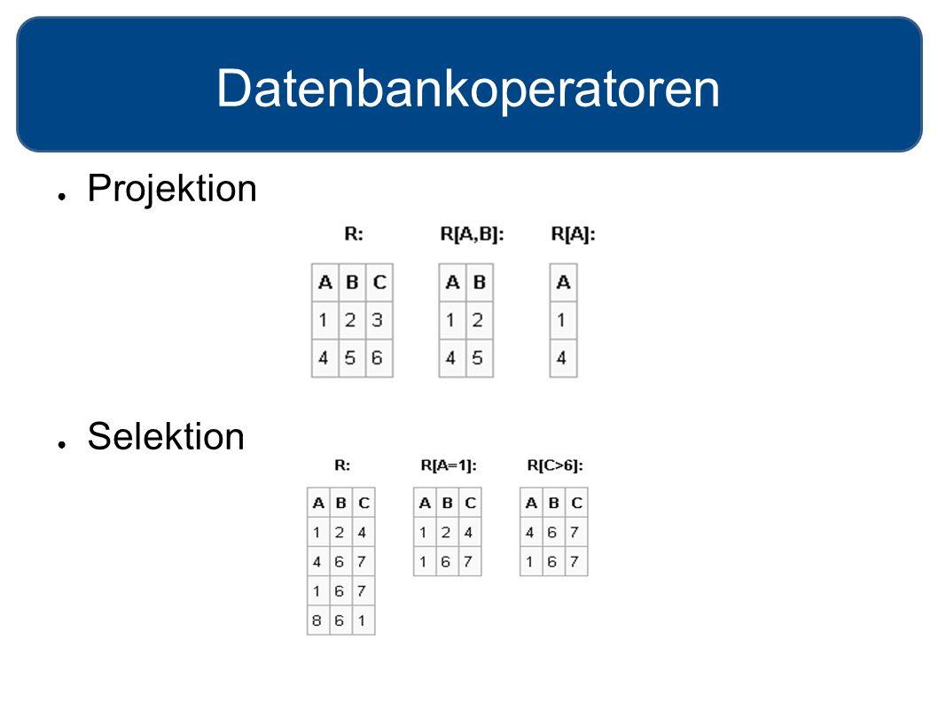 Datenbankoperatoren ● Projektion ● Selektion