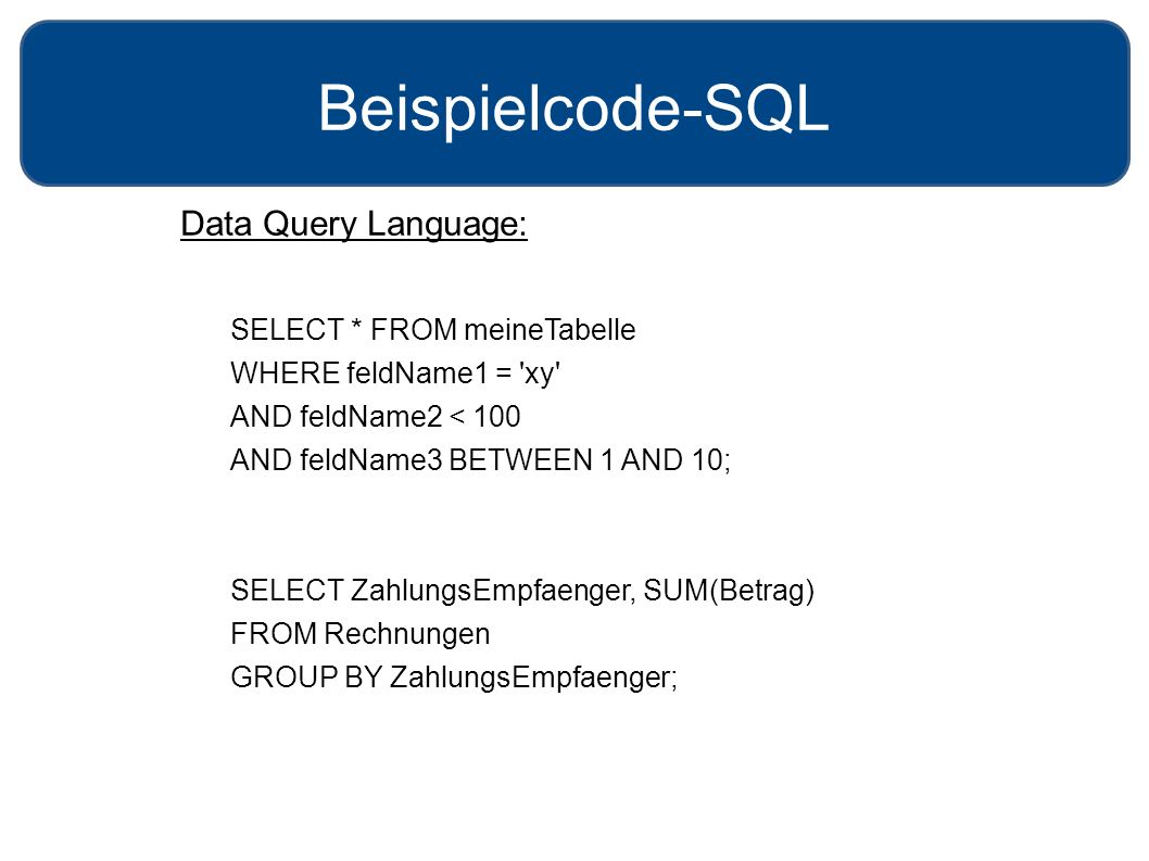 Beispielcode-SQL Data Query Language: SELECT * FROM meineTabelle WHERE feldName1 = 'xy' AND feldName2 < 100 AND feldName3 BETWEEN 1 AND 10; SELECT Zah