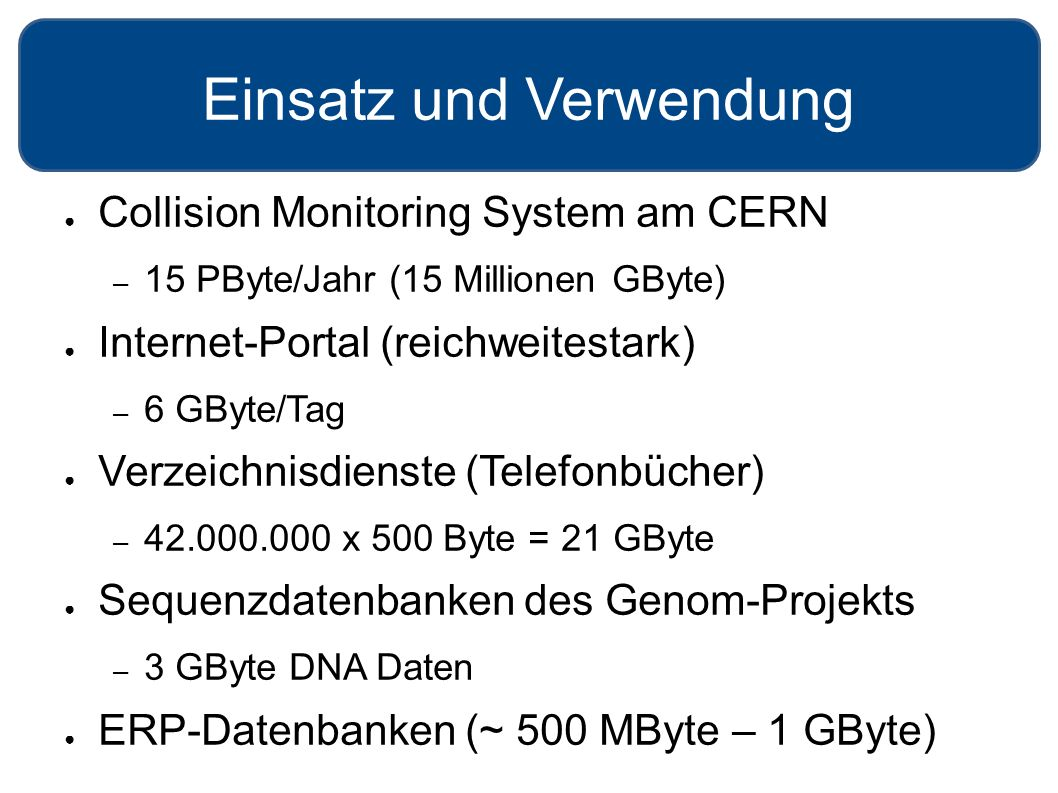 Einsatz und Verwendung ● Collision Monitoring System am CERN – 15 PByte/Jahr (15 Millionen GByte) ● Internet-Portal (reichweitestark) – 6 GByte/Tag ● Verzeichnisdienste (Telefonbücher) – 42.000.000 x 500 Byte = 21 GByte ● Sequenzdatenbanken des Genom-Projekts – 3 GByte DNA Daten ● ERP-Datenbanken (~ 500 MByte – 1 GByte)