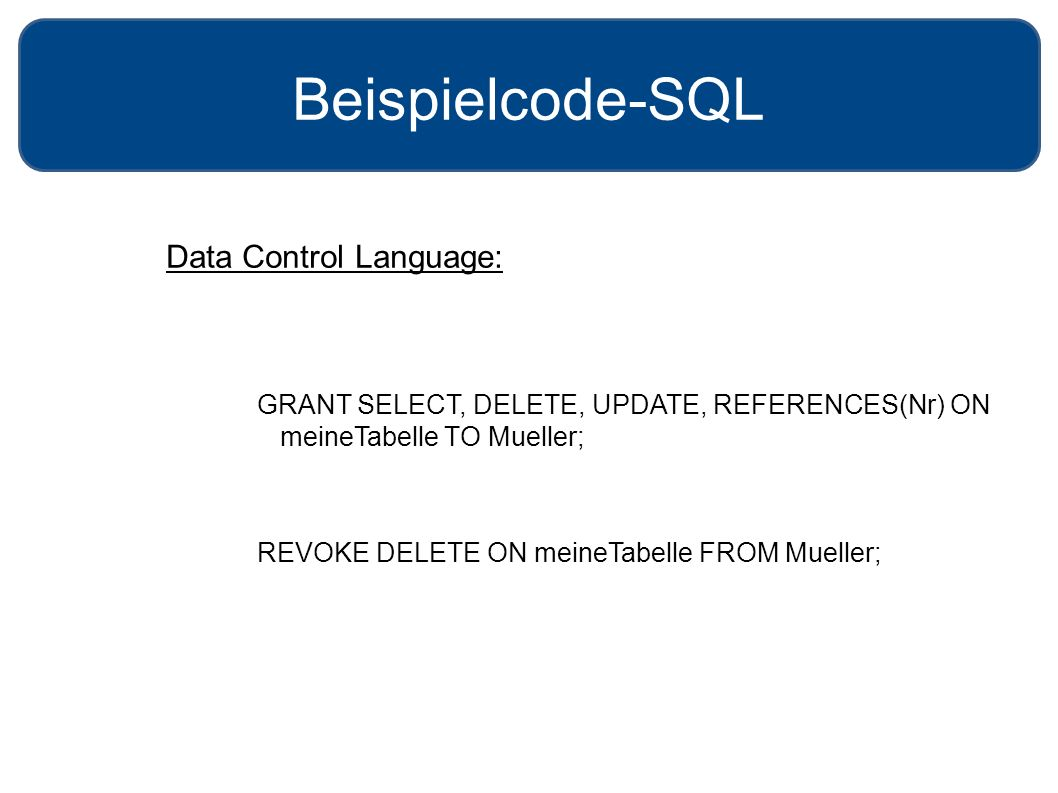 Beispielcode-SQL Data Control Language: GRANT SELECT, DELETE, UPDATE, REFERENCES(Nr) ON meineTabelle TO Mueller; REVOKE DELETE ON meineTabelle FROM Mu