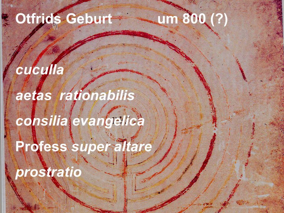 Otfrids Geburtum 800 ( ) cuculla aetas rationabilis consilia evangelica Profess super altare prostratio