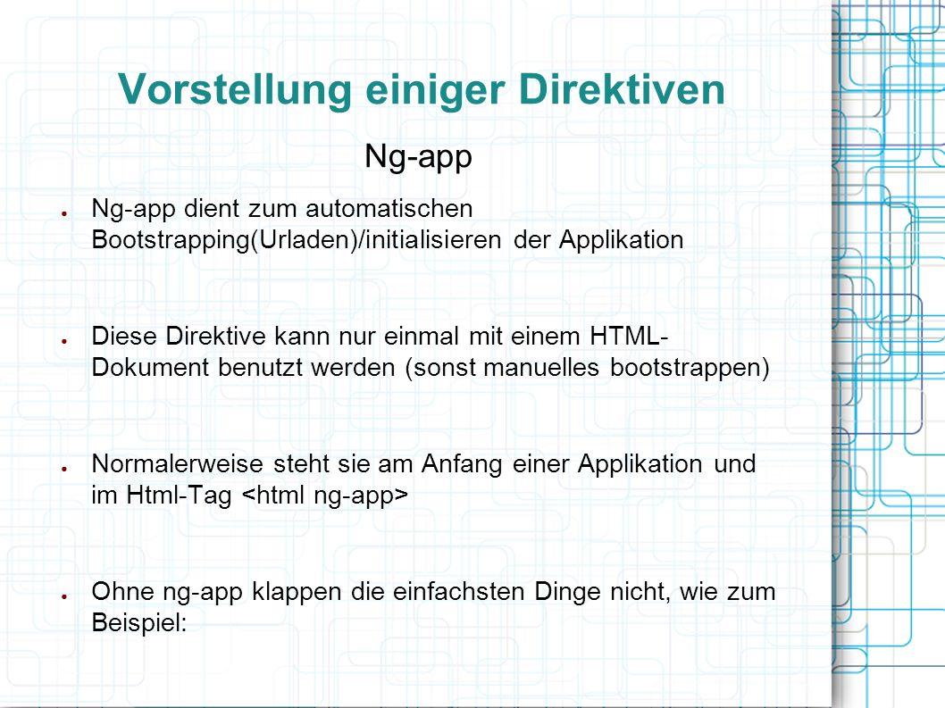 Vorstellung einiger Direktiven Ng-app ● Ng-app dient zum automatischen Bootstrapping(Urladen)/initialisieren der Applikation ● Diese Direktive kann nu