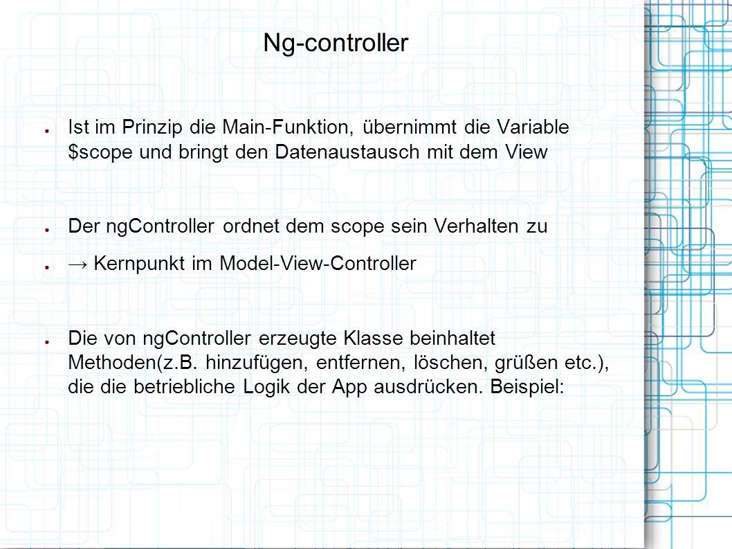 Ng-controller ● Ist im Prinzip die Main-Funktion, übernimmt die Variable $scope und bringt den Datenaustausch mit dem View ● Der ngController ordnet dem scope sein Verhalten zu ● → Kernpunkt im Model-View-Controller ● Die von ngController erzeugte Klasse beinhaltet Methoden(z.B.