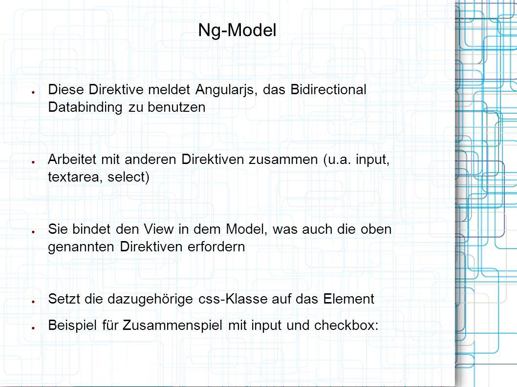 Ng-Model ● Diese Direktive meldet Angularjs, das Bidirectional Databinding zu benutzen ● Arbeitet mit anderen Direktiven zusammen (u.a.