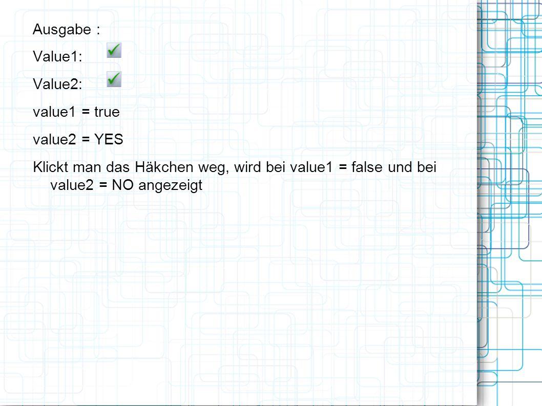 Ausgabe : Value1: Value2: value1 = true value2 = YES Klickt man das Häkchen weg, wird bei value1 = false und bei value2 = NO angezeigt