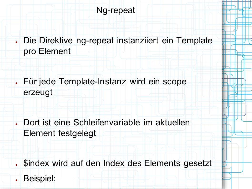 Ng-repeat ● Die Direktive ng-repeat instanziiert ein Template pro Element ● Für jede Template-Instanz wird ein scope erzeugt ● Dort ist eine Schleifenvariable im aktuellen Element festgelegt ● $index wird auf den Index des Elements gesetzt ● Beispiel: