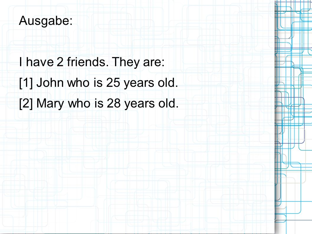 Ausgabe: I have 2 friends. They are: [1] John who is 25 years old. [2] Mary who is 28 years old.