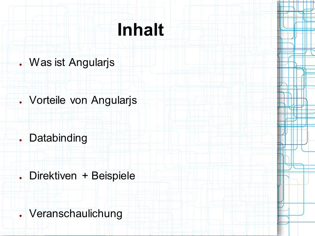 Inhalt ● Was ist Angularjs ● Vorteile von Angularjs ● Databinding ● Direktiven + Beispiele ● Veranschaulichung
