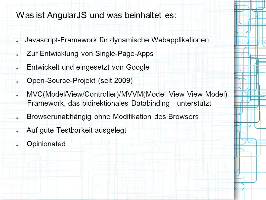 Was ist AngularJS und was beinhaltet es: ● Javascript-Framework für dynamische Webapplikationen ● Zur Entwicklung von Single-Page-Apps ● Entwickelt und eingesetzt von Google ● Open-Source-Projekt (seit 2009) ● MVC(Model/View/Controller)/MVVM(Model View View Model) -Framework, das bidirektionales Databinding unterstützt ● Browserunabhängig ohne Modifikation des Browsers ● Auf gute Testbarkeit ausgelegt ● Opinionated
