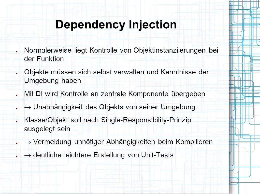 Dependency Injection ● Normalerweise liegt Kontrolle von Objektinstanziierungen bei der Funktion ● Objekte müssen sich selbst verwalten und Kenntnisse
