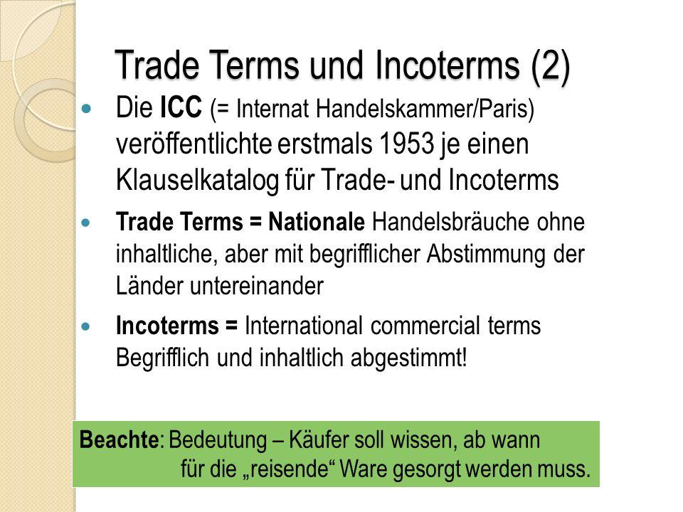 Trade Terms und Incoterms (2) Die ICC (= Internat Handelskammer/Paris) veröffentlichte erstmals 1953 je einen Klauselkatalog für Trade- und Incoterms Trade Terms = Nationale Handelsbräuche ohne inhaltliche, aber mit begrifflicher Abstimmung der Länder untereinander Incoterms = International commercial terms Begrifflich und inhaltlich abgestimmt.
