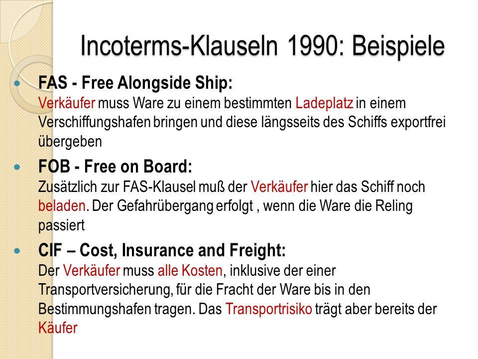 Incoterms-Klauseln 1990: Beispiele FAS - Free Alongside Ship: Verkäufer muss Ware zu einem bestimmten Ladeplatz in einem Verschiffungshafen bringen und diese längsseits des Schiffs exportfrei übergeben FOB - Free on Board: Zusätzlich zur FAS-Klausel muß der Verkäufer hier das Schiff noch beladen.