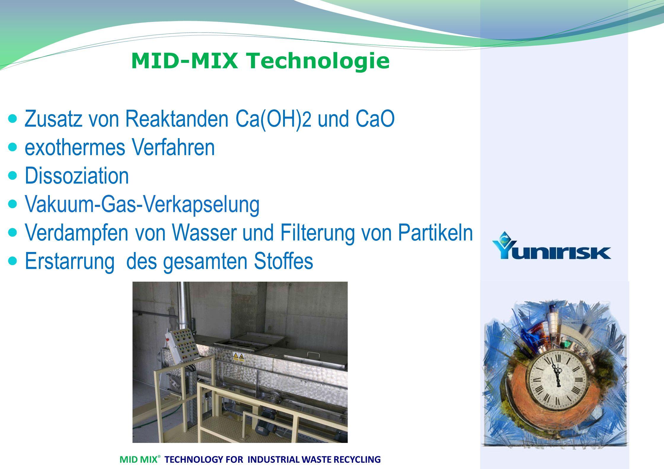 MID MIX ® TECHNOLOGY FOR INDUSTRIAL WASTE RECYCLING MID-MIX Technologie Zusatz von Reaktanden Ca(OH) 2 und CaO exothermes Verfahren Dissoziation Vakuum-Gas-Verkapselung Verdampfen von Wasser und Filterung von Partikeln Erstarrung des gesamten Stoffes