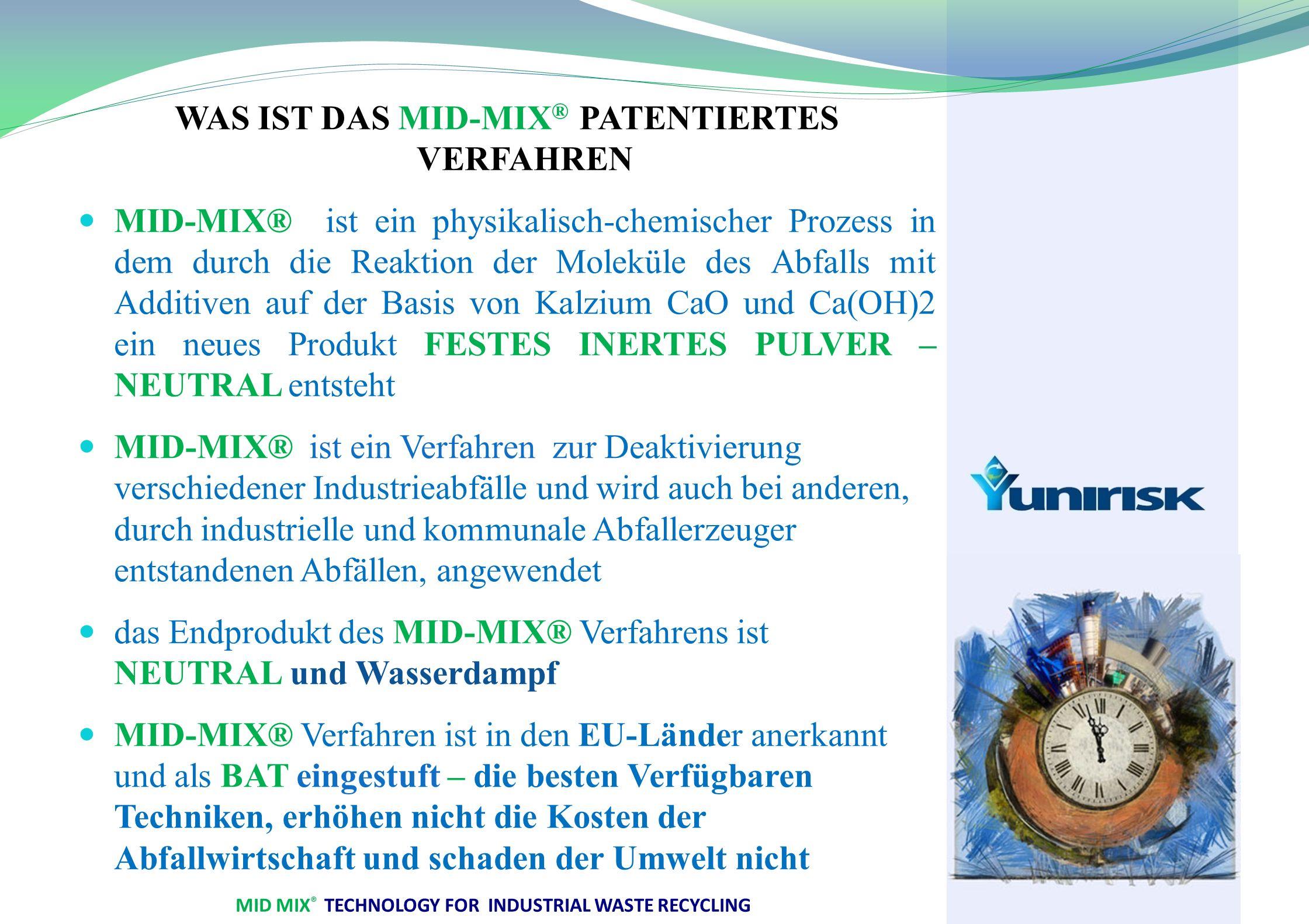 MID MIX ® TECHNOLOGY FOR INDUSTRIAL WASTE RECYCLING WAS IST DAS MID-MIX ® PATENTIERTES VERFAHREN MID-MIX® ist ein physikalisch-chemischer Prozess in dem durch die Reaktion der Moleküle des Abfalls mit Additiven auf der Basis von Kalzium CaO und Ca(OH)2 ein neues Produkt FESTES INERTES PULVER – NEUTRAL entsteht MID-MIX® ist ein Verfahren zur Deaktivierung verschiedener Industrieabfälle und wird auch bei anderen, durch industrielle und kommunale Abfallerzeuger entstandenen Abfällen, angewendet das Endprodukt des MID-MIX® Verfahrens ist NEUTRAL und Wasserdampf MID-MIX® Verfahren ist in den EU-Länder anerkannt und als BAT eingestuft – die besten Verfügbaren Techniken, erhöhen nicht die Kosten der Abfallwirtschaft und schaden der Umwelt nicht