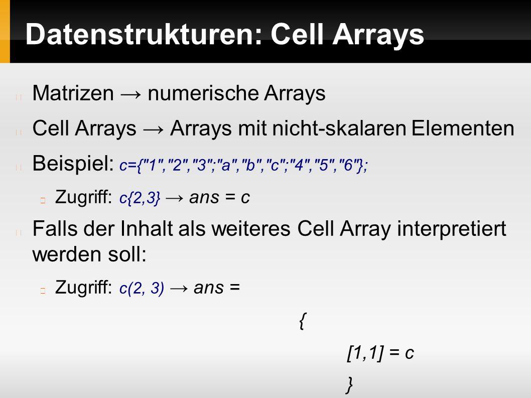 Datenstrukturen: Cell Arrays Matrizen → numerische Arrays Cell Arrays → Arrays mit nicht-skalaren Elementen Beispiel: c={ 1 , 2 , 3 ; a , b , c ; 4 , 5 , 6 }; Zugriff: c{2,3} → ans = c Falls der Inhalt als weiteres Cell Array interpretiert werden soll: Zugriff: c(2, 3) → ans = { [1,1] = c }