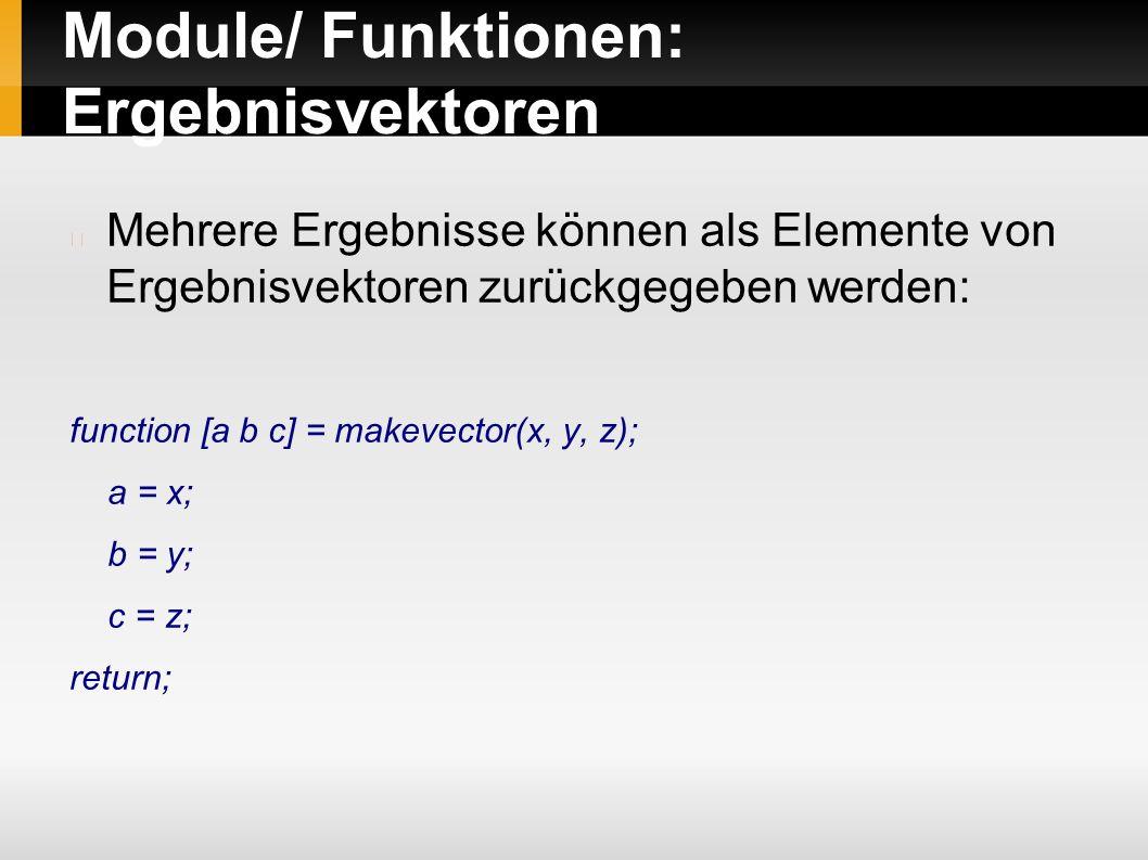 Module/ Funktionen: Ergebnisvektoren Mehrere Ergebnisse können als Elemente von Ergebnisvektoren zurückgegeben werden: function [a b c] = makevector(x, y, z); a = x; b = y; c = z; return;