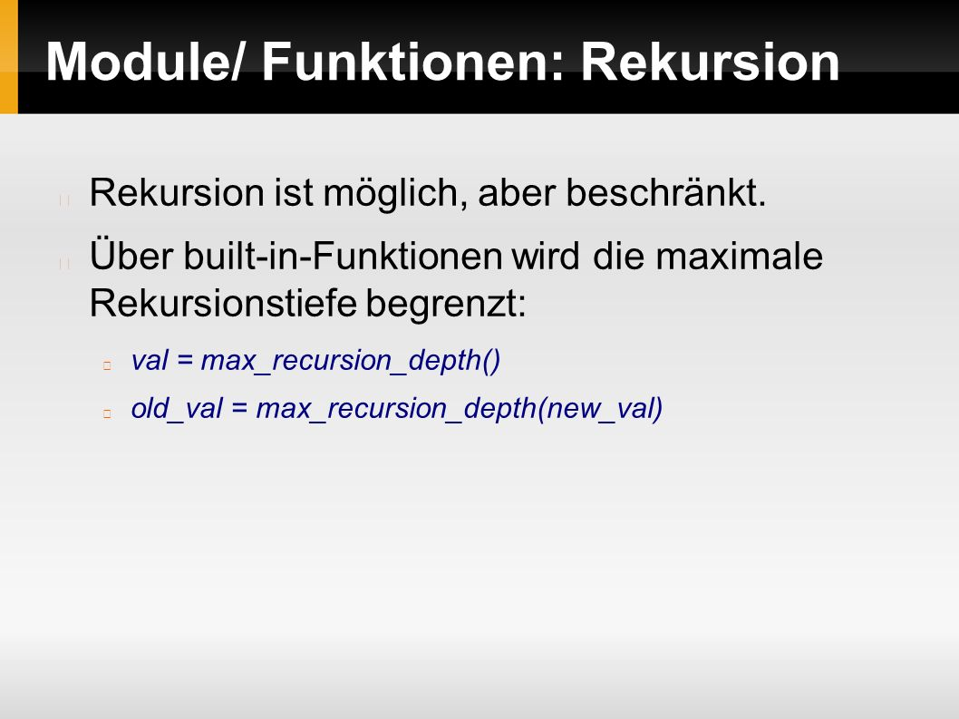 Rekursion ist möglich, aber beschränkt. Über built-in-Funktionen wird die maximale Rekursionstiefe begrenzt: val = max_recursion_depth() old_val = max