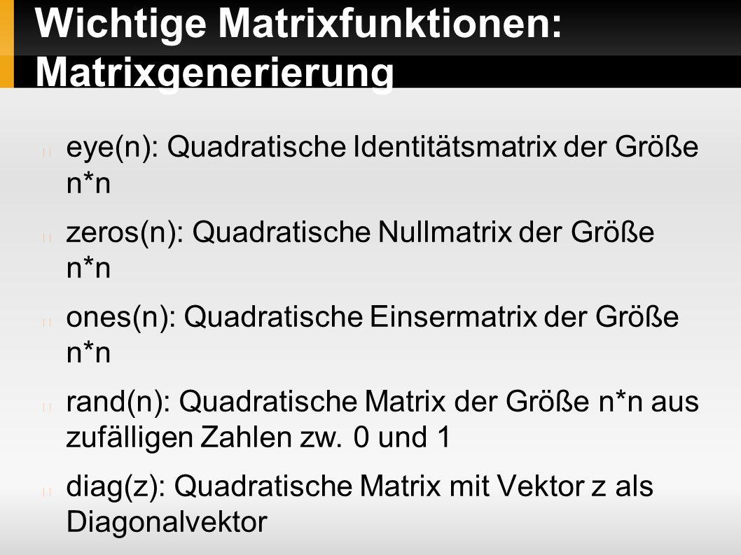 Wichtige Matrixfunktionen: Matrixgenerierung eye(n): Quadratische Identitätsmatrix der Größe n*n zeros(n): Quadratische Nullmatrix der Größe n*n ones(n): Quadratische Einsermatrix der Größe n*n rand(n): Quadratische Matrix der Größe n*n aus zufälligen Zahlen zw.