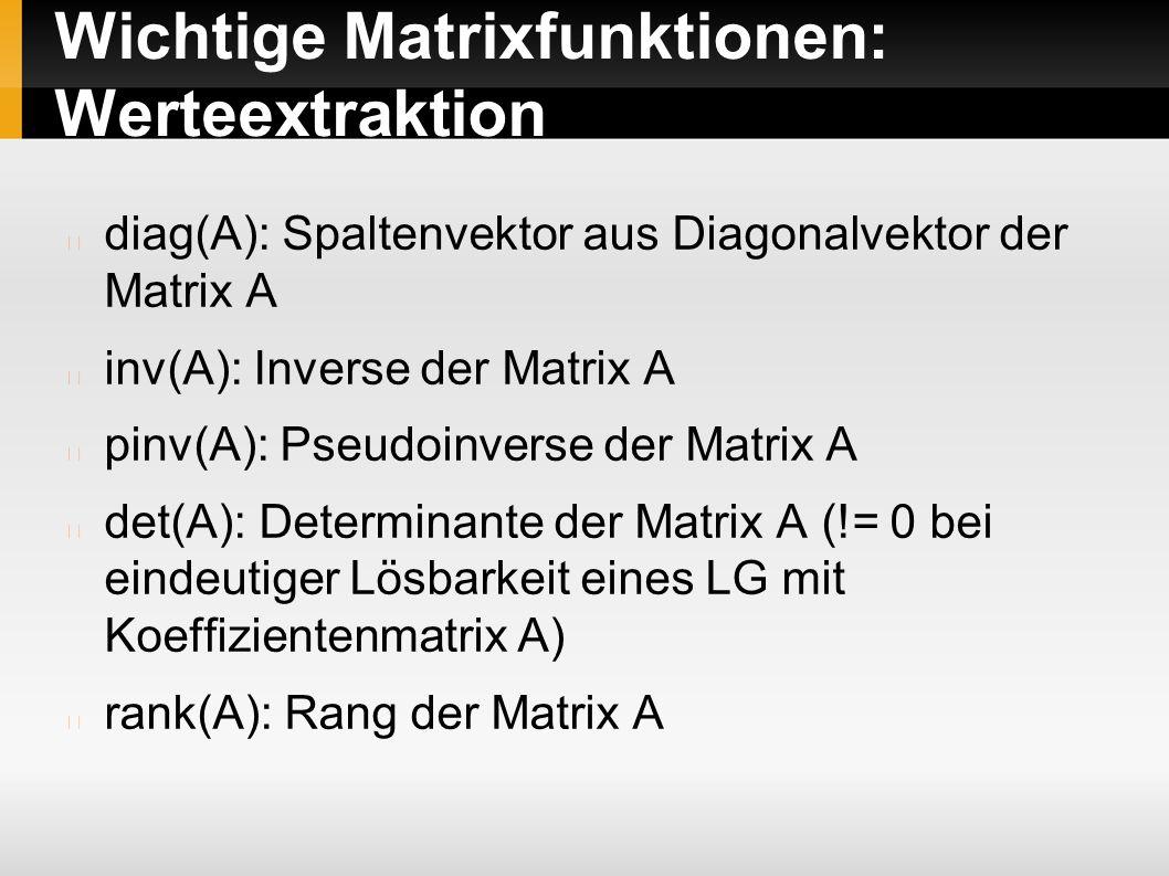 Wichtige Matrixfunktionen: Werteextraktion diag(A): Spaltenvektor aus Diagonalvektor der Matrix A inv(A): Inverse der Matrix A pinv(A): Pseudoinverse der Matrix A det(A): Determinante der Matrix A (!= 0 bei eindeutiger Lösbarkeit eines LG mit Koeffizientenmatrix A) rank(A): Rang der Matrix A
