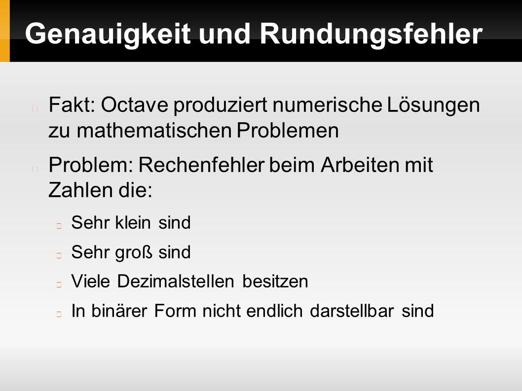 Genauigkeit und Rundungsfehler Fakt: Octave produziert numerische Lösungen zu mathematischen Problemen Problem: Rechenfehler beim Arbeiten mit Zahlen die: Sehr klein sind Sehr groß sind Viele Dezimalstellen besitzen In binärer Form nicht endlich darstellbar sind