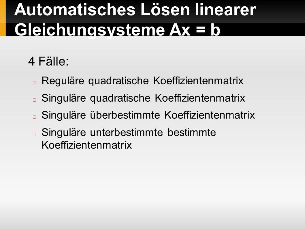 Automatisches Lösen linearer Gleichungsysteme Ax = b 4 Fälle: Reguläre quadratische Koeffizientenmatrix Singuläre quadratische Koeffizientenmatrix Singuläre überbestimmte Koeffizientenmatrix Singuläre unterbestimmte bestimmte Koeffizientenmatrix