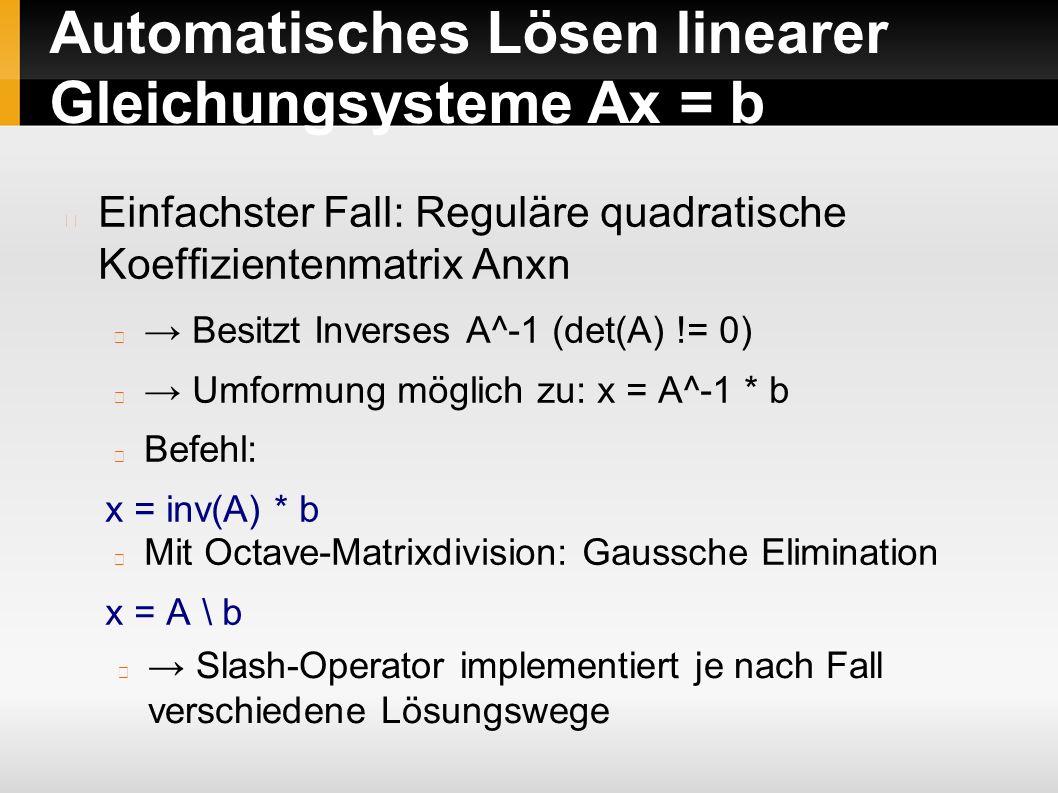Automatisches Lösen linearer Gleichungsysteme Ax = b Einfachster Fall: Reguläre quadratische Koeffizientenmatrix Anxn → Besitzt Inverses A^-1 (det(A) != 0) → Umformung möglich zu: x = A^-1 * b Befehl: x = inv(A) * b Mit Octave-Matrixdivision: Gaussche Elimination x = A \ b → Slash-Operator implementiert je nach Fall verschiedene Lösungswege
