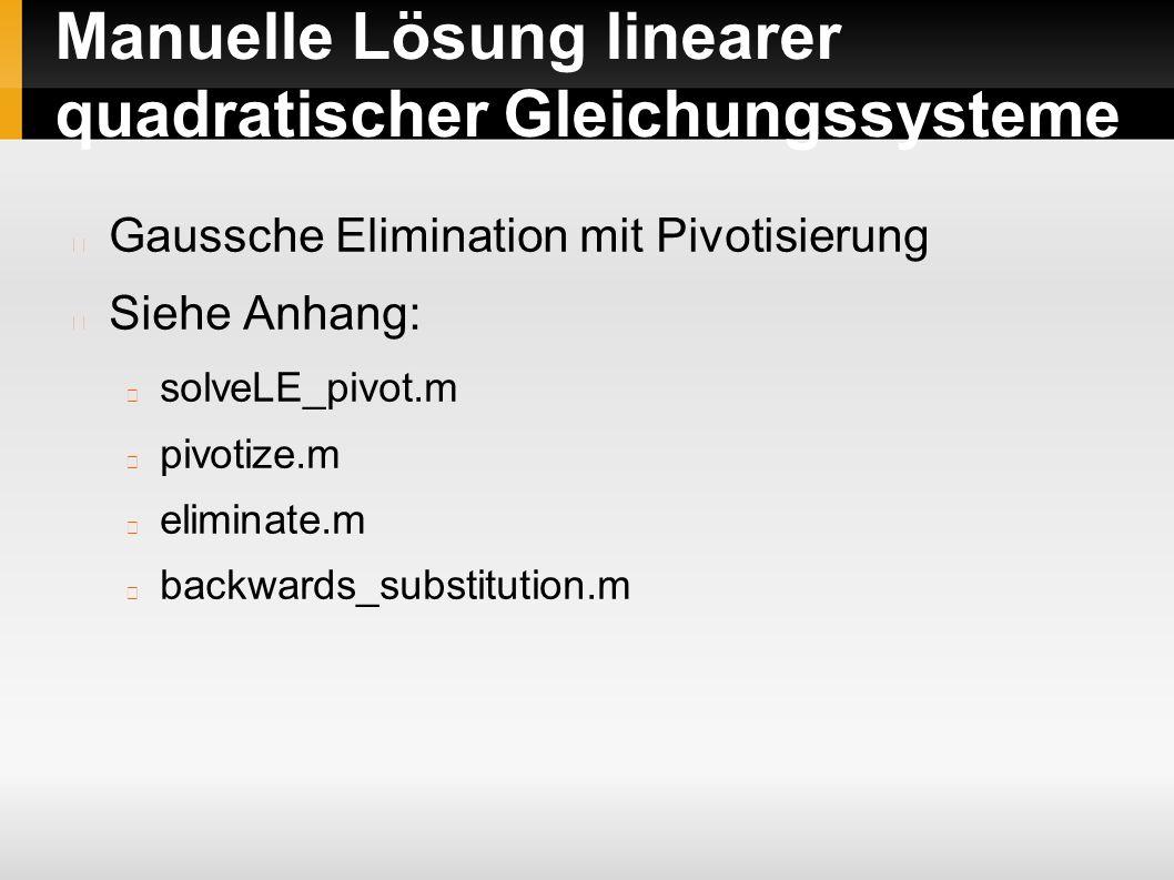 Manuelle Lösung linearer quadratischer Gleichungssysteme Gaussche Elimination mit Pivotisierung Siehe Anhang: solveLE_pivot.m pivotize.m eliminate.m backwards_substitution.m