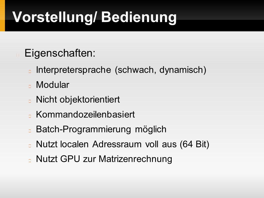 Vorstellung/ Bedienung Eigenschaften: Interpretersprache (schwach, dynamisch) Modular Nicht objektorientiert Kommandozeilenbasiert Batch-Programmierung möglich Nutzt localen Adressraum voll aus (64 Bit) Nutzt GPU zur Matrizenrechnung