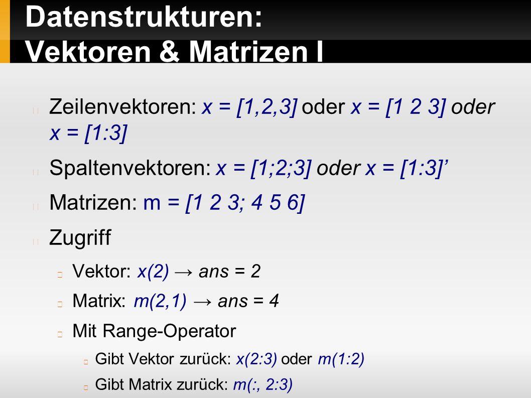 Datenstrukturen: Vektoren & Matrizen I Zeilenvektoren: x = [1,2,3] oder x = [1 2 3] oder x = [1:3] Spaltenvektoren: x = [1;2;3] oder x = [1:3]' Matrizen: m = [1 2 3; 4 5 6] Zugriff Vektor: x(2) → ans = 2 Matrix: m(2,1) → ans = 4 Mit Range-Operator Gibt Vektor zurück: x(2:3) oder m(1:2) Gibt Matrix zurück: m(:, 2:3)
