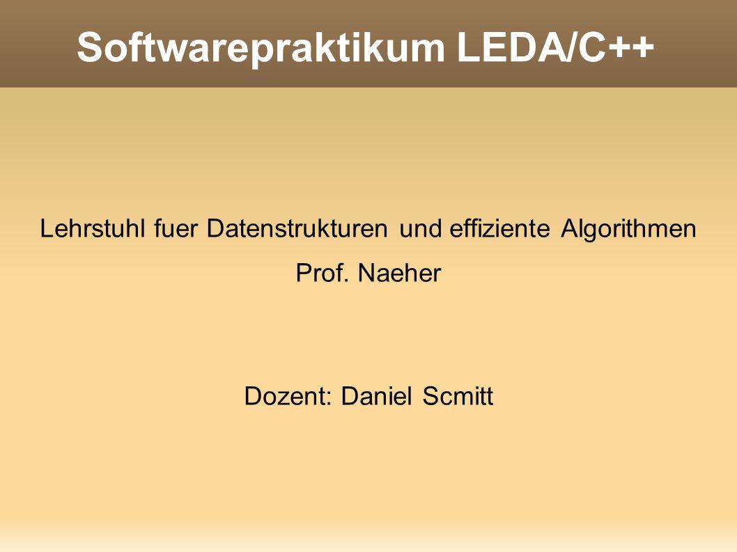 Softwarepraktikum LEDA/C++ Lehrstuhl fuer Datenstrukturen und effiziente Algorithmen Prof. Naeher Dozent: Daniel Scmitt