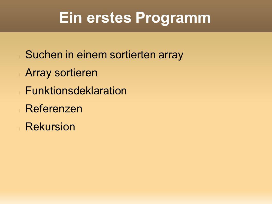 Ein erstes Programm Suchen in einem sortierten array Array sortieren Funktionsdeklaration Referenzen Rekursion
