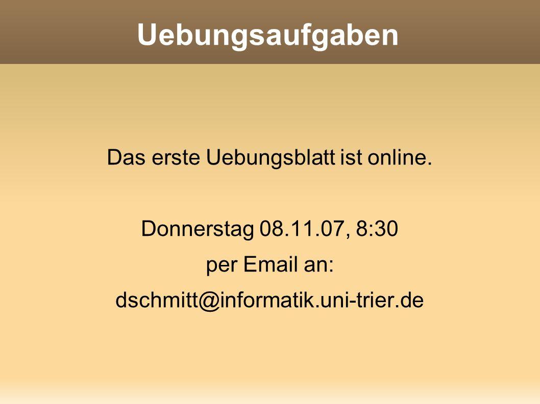 Uebungsaufgaben Das erste Uebungsblatt ist online. Donnerstag 08.11.07, 8:30 per Email an: dschmitt@informatik.uni-trier.de