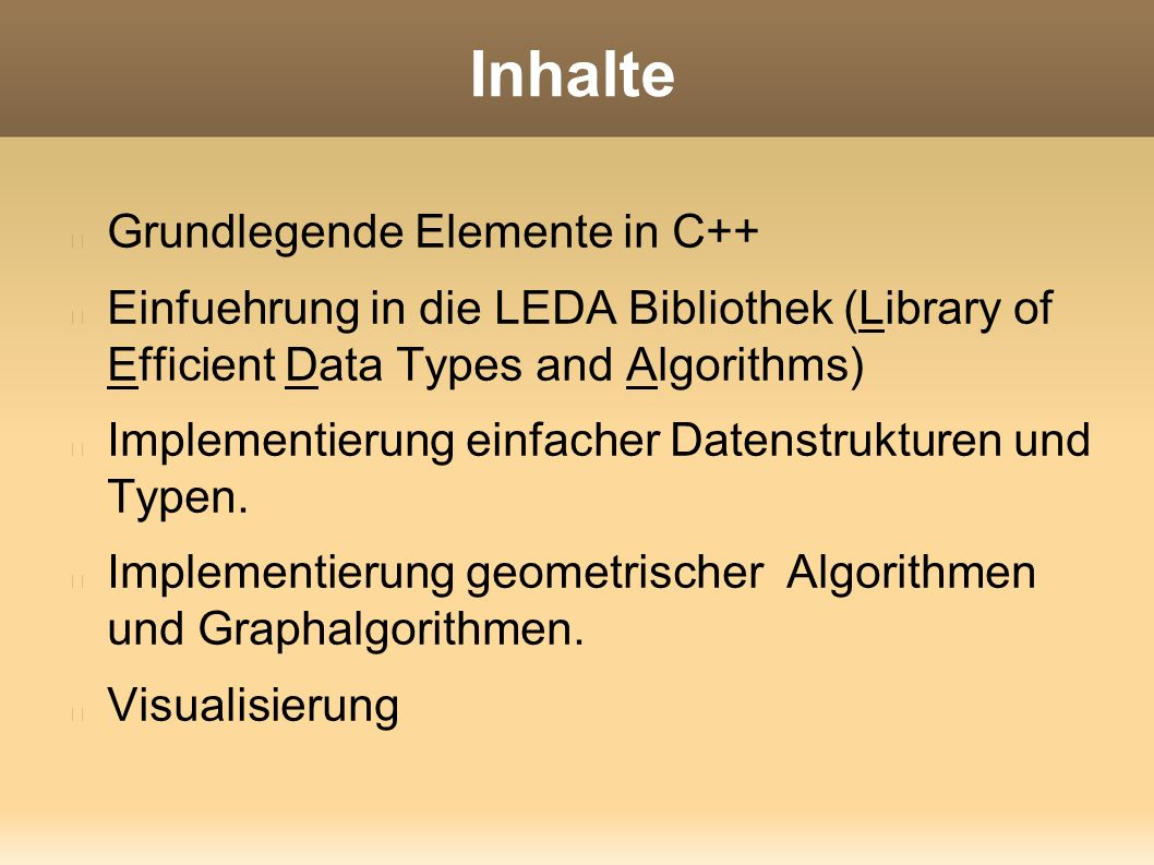 Inhalte Grundlegende Elemente in C++ Einfuehrung in die LEDA Bibliothek (Library of Efficient Data Types and Algorithms) Implementierung einfacher Datenstrukturen und Typen.