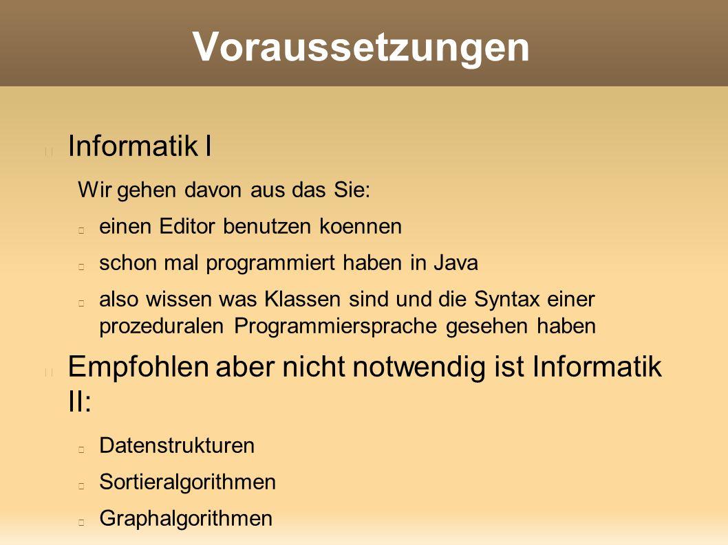 Voraussetzungen Informatik I Wir gehen davon aus das Sie: einen Editor benutzen koennen schon mal programmiert haben in Java also wissen was Klassen sind und die Syntax einer prozeduralen Programmiersprache gesehen haben Empfohlen aber nicht notwendig ist Informatik II: Datenstrukturen Sortieralgorithmen Graphalgorithmen