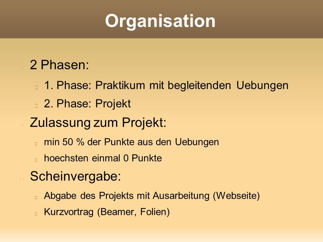Organisation 2 Phasen: 1. Phase: Praktikum mit begleitenden Uebungen 2. Phase: Projekt Zulassung zum Projekt: min 50 % der Punkte aus den Uebungen hoe