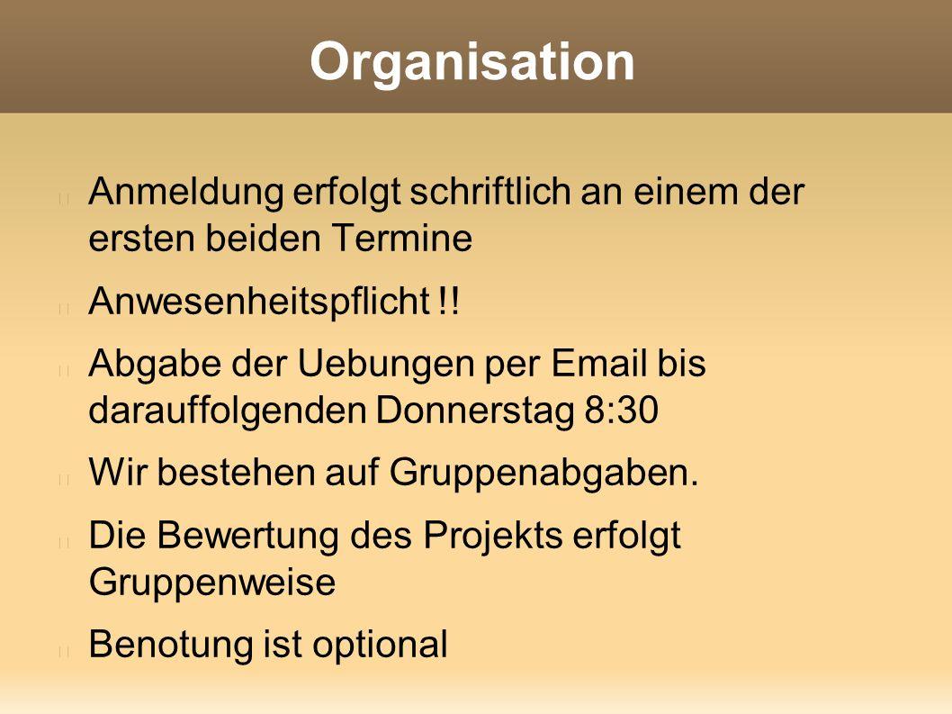 Organisation Anmeldung erfolgt schriftlich an einem der ersten beiden Termine Anwesenheitspflicht !! Abgabe der Uebungen per Email bis darauffolgenden